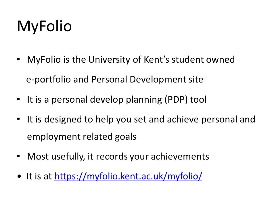 MyFolio MyFolio is the University of Kent's student owned e-portfolio and Personal Development site It is a personal develop planning (PDP) tool It is