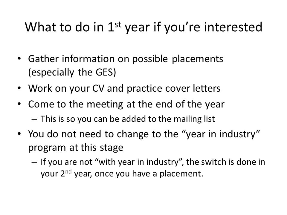 What to do in 1 st year if you're interested Gather information on possible placements (especially the GES) Work on your CV and practice cover letters