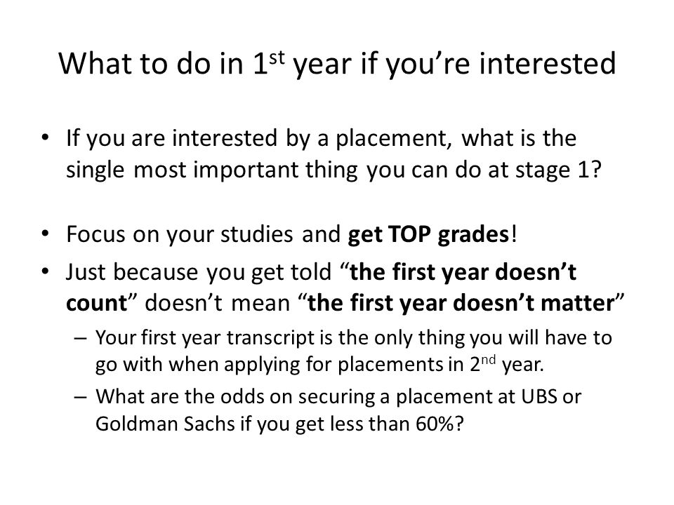 What to do in 1 st year if you're interested If you are interested by a placement, what is the single most important thing you can do at stage 1? Focu