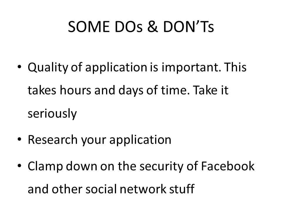 SOME DOs & DON'Ts Quality of application is important. This takes hours and days of time. Take it seriously Research your application Clamp down on th