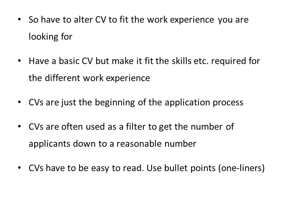 So have to alter CV to fit the work experience you are looking for Have a basic CV but make it fit the skills etc. required for the different work exp