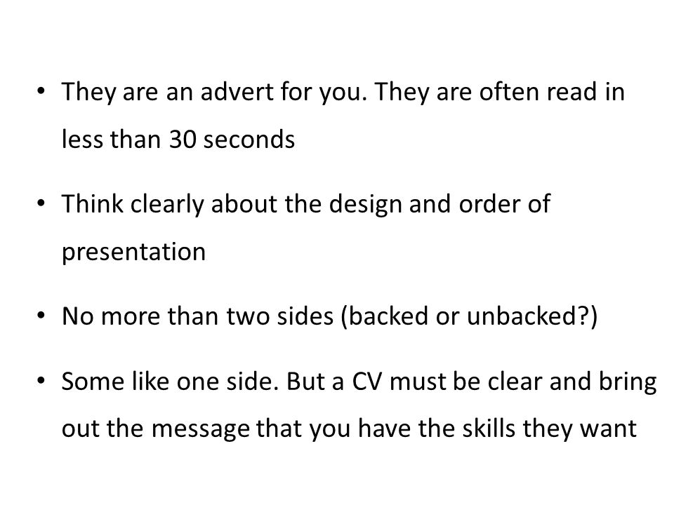 They are an advert for you. They are often read in less than 30 seconds Think clearly about the design and order of presentation No more than two side