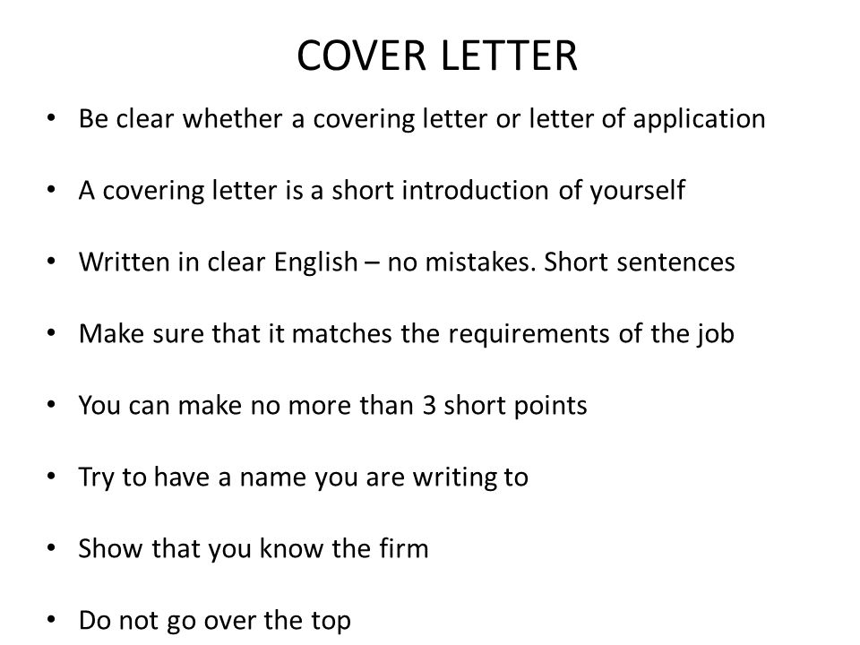COVER LETTER Be clear whether a covering letter or letter of application A covering letter is a short introduction of yourself Written in clear Englis