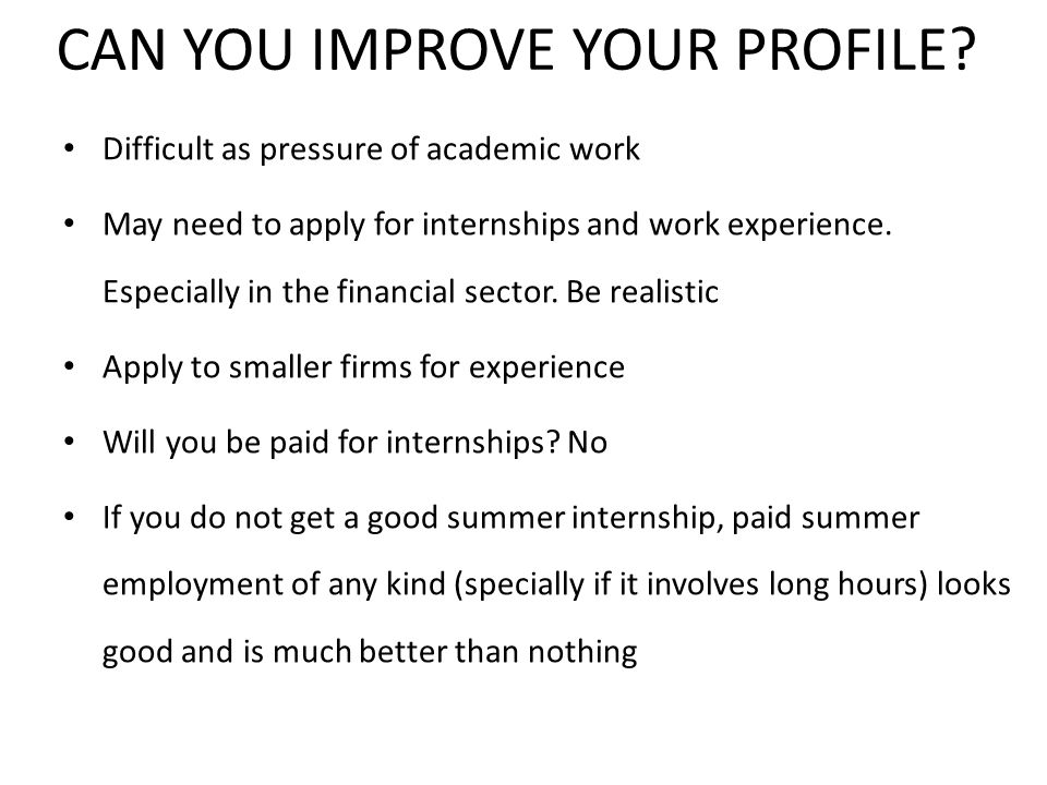 CAN YOU IMPROVE YOUR PROFILE? Difficult as pressure of academic work May need to apply for internships and work experience. Especially in the financia
