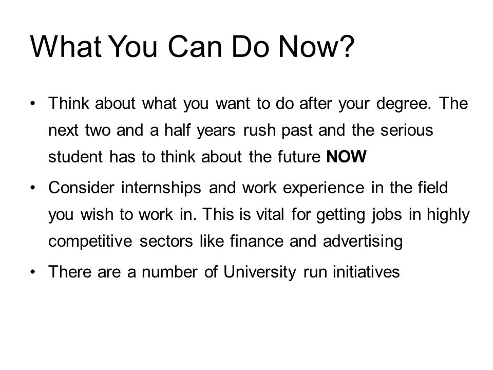 What You Can Do Now? Think about what you want to do after your degree. The next two and a half years rush past and the serious student has to think a