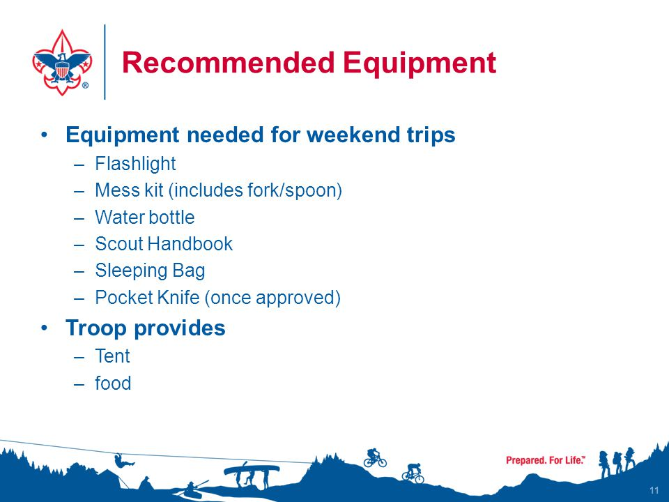 Recommended Equipment Equipment needed for weekend trips –Flashlight –Mess kit (includes fork/spoon) –Water bottle –Scout Handbook –Sleeping Bag –Pocket Knife (once approved) Troop provides –Tent –food 11