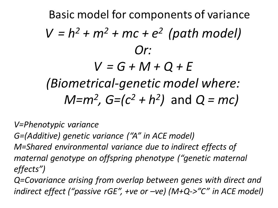 V = h 2 + m 2 + mc + e 2 (path model) Or: V = G + M + Q + E (Biometrical-genetic model where: M=m 2, G=(c 2 + h 2 ) and Q = mc) V=Phenotypic variance G=(Additive) genetic variance ( A in ACE model) M=Shared environmental variance due to indirect effects of maternal genotype on offspring phenotype ( genetic maternal effects ) Q=Covariance arising from overlap between genes with direct and indirect effect ( passive rGE , +ve or –ve) (M+Q-> C in ACE model) Basic model for components of variance