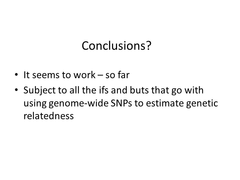 Conclusions? It seems to work – so far Subject to all the ifs and buts that go with using genome-wide SNPs to estimate genetic relatedness