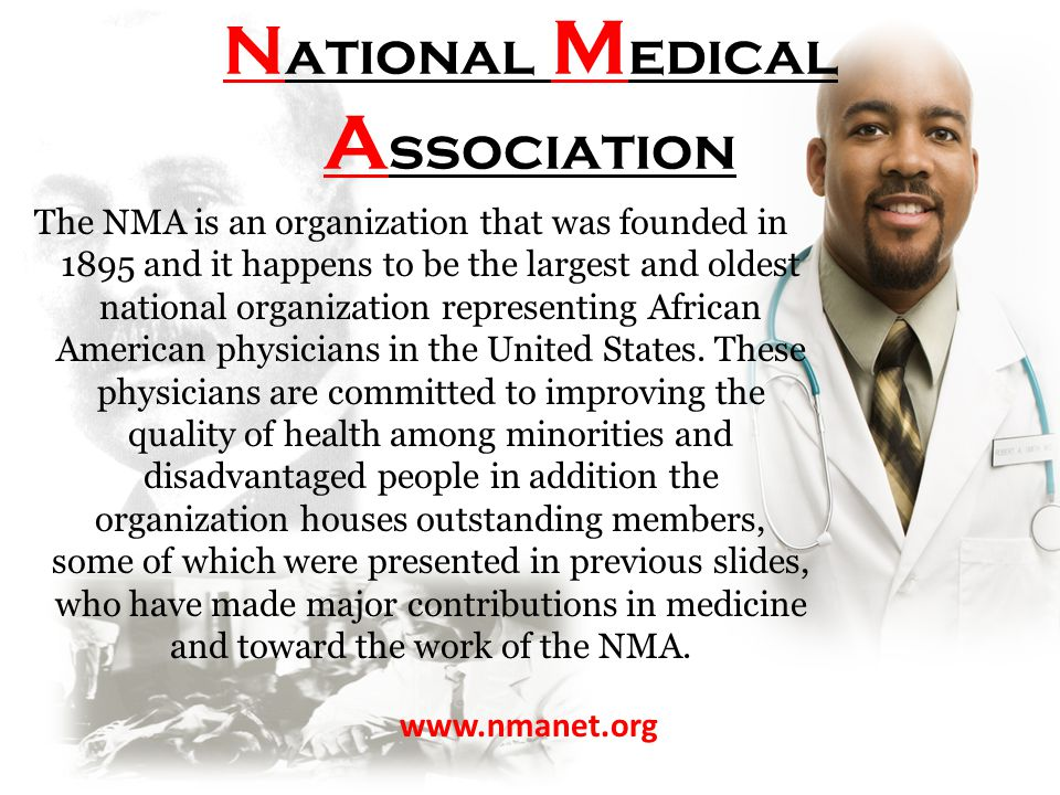 N ational M edical A ssociation The NMA is an organization that was founded in 1895 and it happens to be the largest and oldest national organization representing African American physicians in the United States.