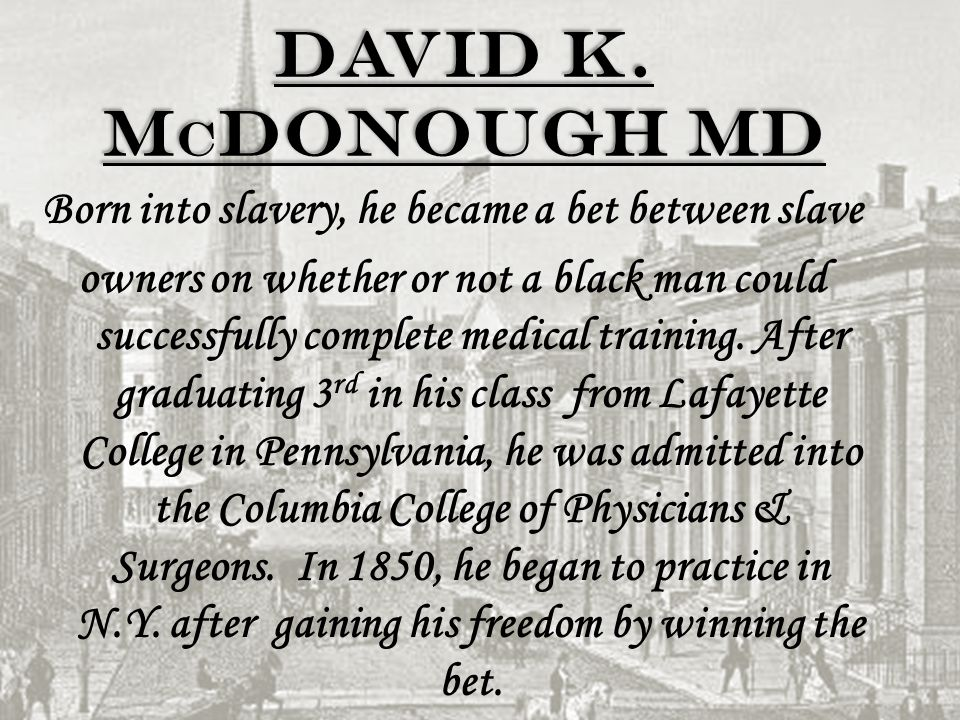David K. M c Donough MD Born into slavery, he became a bet between slave owners on whether or not a black man could successfully complete medical trai