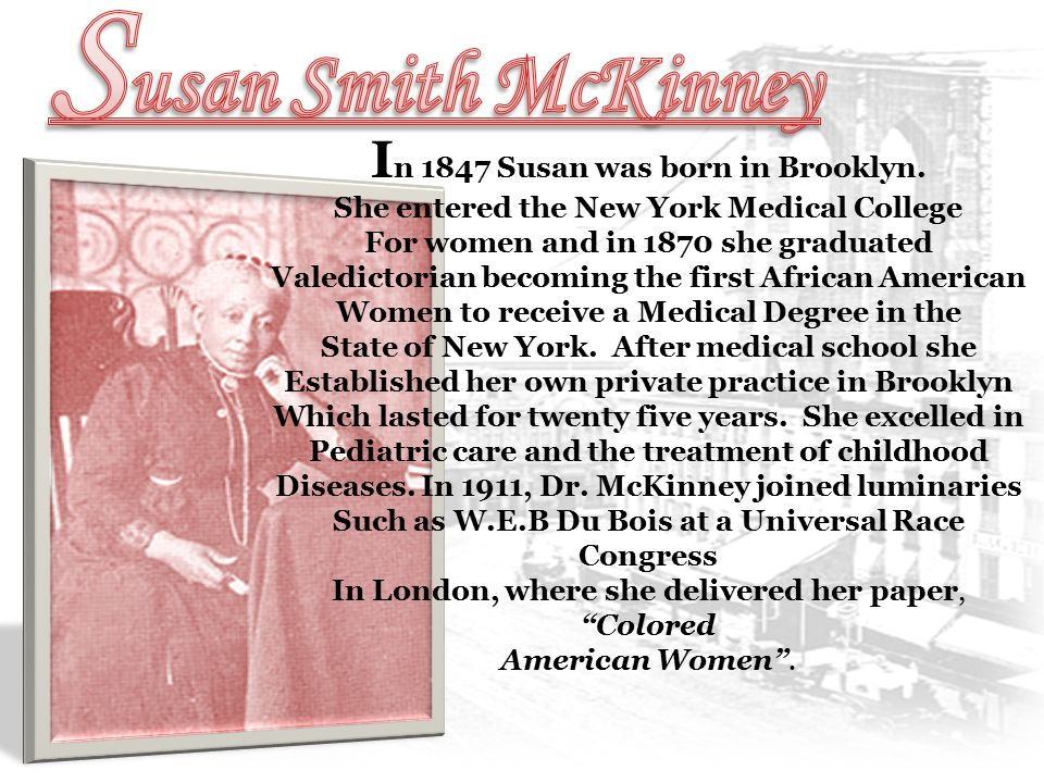 I n 1847 Susan was born in Brooklyn. She entered the New York Medical College For women and in 1870 she graduated Valedictorian becoming the first Afr
