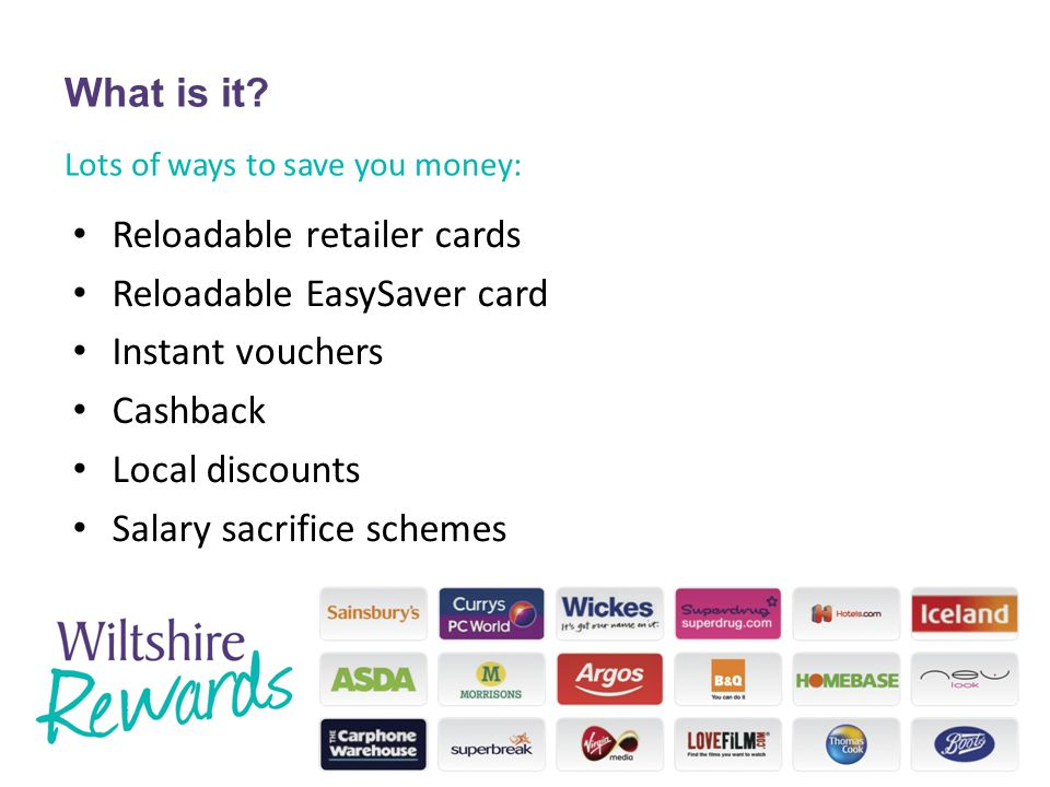 Lots of ways to save you money: Reloadable retailer cards Reloadable EasySaver card Instant vouchers Cashback Local discounts Salary sacrifice schemes What is it