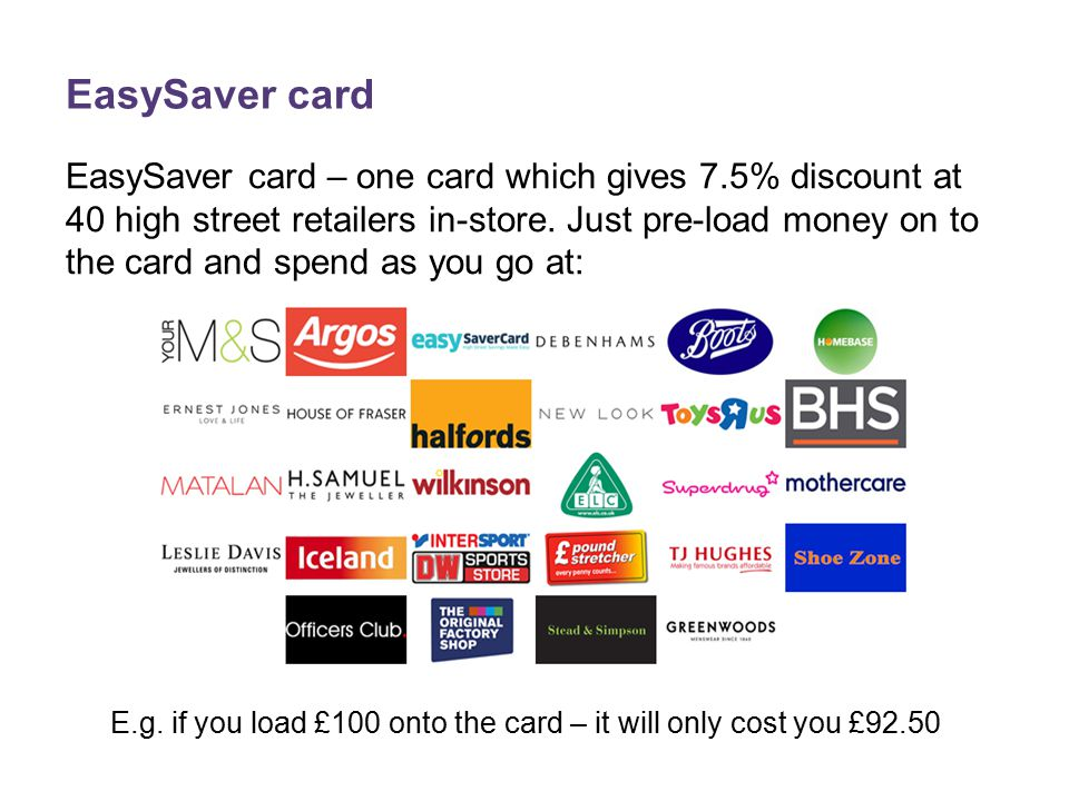EasySaver card EasySaver card – one card which gives 7.5% discount at 40 high street retailers in-store.