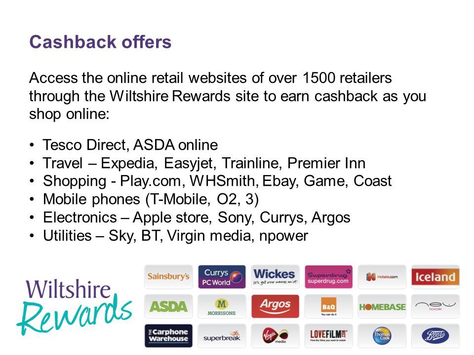 Cashback offers Access the online retail websites of over 1500 retailers through the Wiltshire Rewards site to earn cashback as you shop online: Tesco Direct, ASDA online Travel – Expedia, Easyjet, Trainline, Premier Inn Shopping - Play.com, WHSmith, Ebay, Game, Coast Mobile phones (T-Mobile, O2, 3) Electronics – Apple store, Sony, Currys, Argos Utilities – Sky, BT, Virgin media, npower