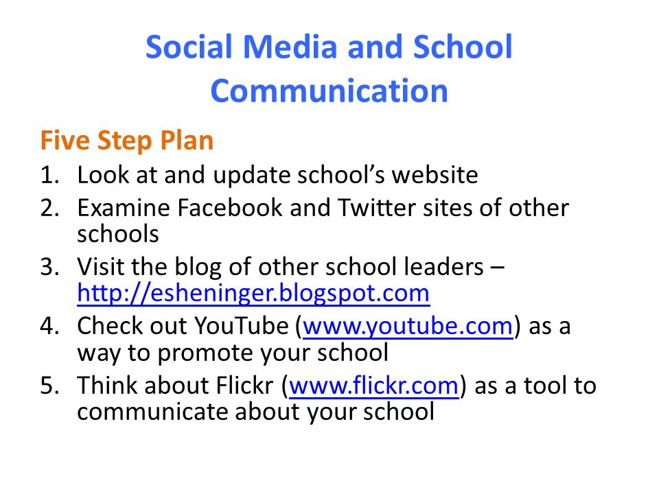 Social Media and School Communication Five Step Plan 1.Look at and update school's website 2.Examine Facebook and Twitter sites of other schools 3.Visit the blog of other school leaders – http://esheninger.blogspot.com http://esheninger.blogspot.com 4.Check out YouTube (www.youtube.com) as a way to promote your schoolwww.youtube.com 5.Think about Flickr (www.flickr.com) as a tool to communicate about your schoolwww.flickr.com