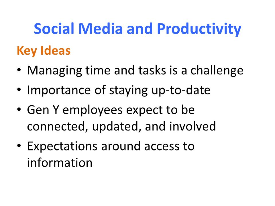 Social Media and Productivity Key Ideas Managing time and tasks is a challenge Importance of staying up-to-date Gen Y employees expect to be connected, updated, and involved Expectations around access to information