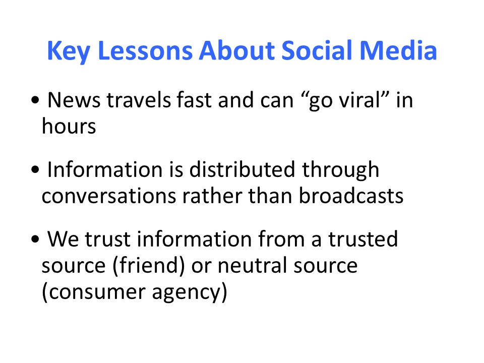 Key Lessons About Social Media News travels fast and can go viral in hours Information is distributed through conversations rather than broadcasts We trust information from a trusted source (friend) or neutral source (consumer agency)