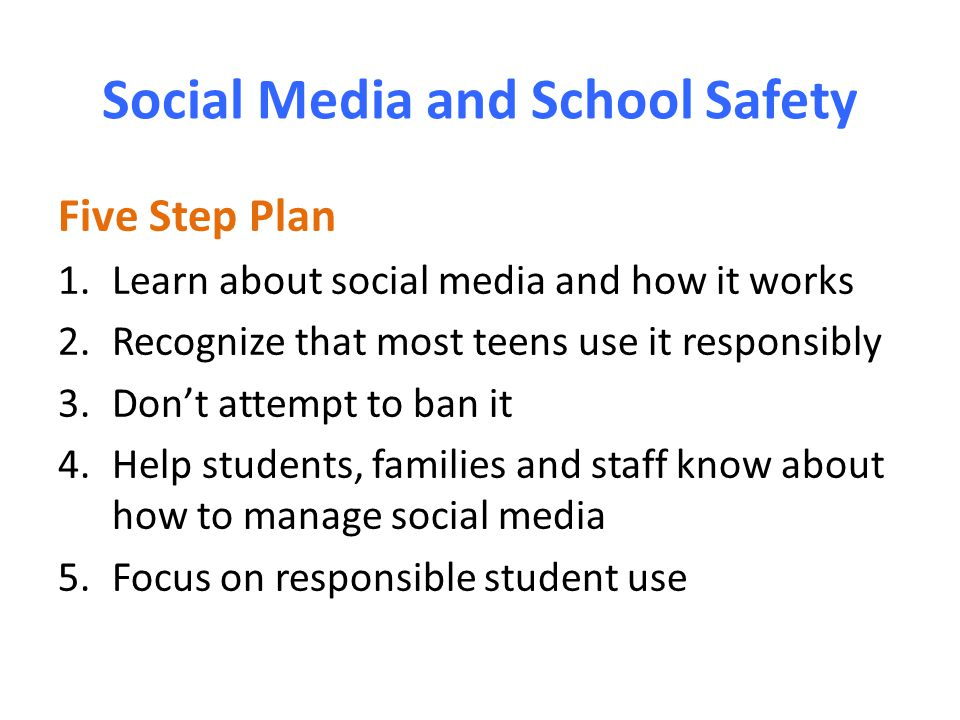 Social Media and School Safety Five Step Plan 1.Learn about social media and how it works 2.Recognize that most teens use it responsibly 3.Don't attempt to ban it 4.Help students, families and staff know about how to manage social media 5.Focus on responsible student use