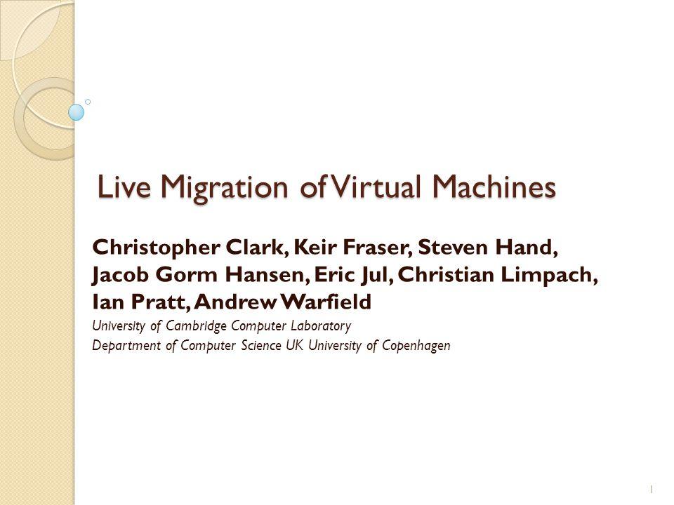 Live Migration of Virtual Machines Christopher Clark, Keir Fraser, Steven Hand, Jacob Gorm Hansen, Eric Jul, Christian Limpach, Ian Pratt, Andrew Warf