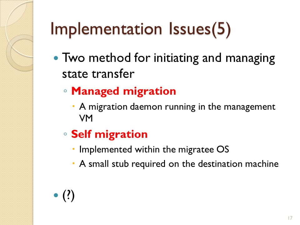 Implementation Issues(5) Two method for initiating and managing state transfer ◦ Managed migration  A migration daemon running in the management VM ◦ Self migration  Implemented within the migratee OS  A small stub required on the destination machine (?) 17