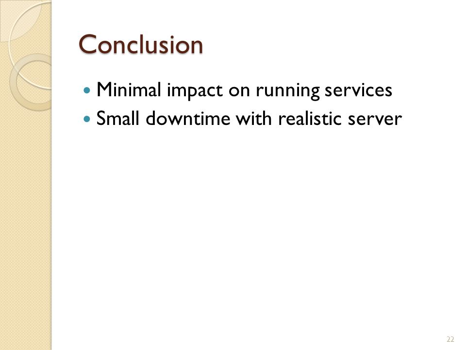 Conclusion Minimal impact on running services Small downtime with realistic server 22