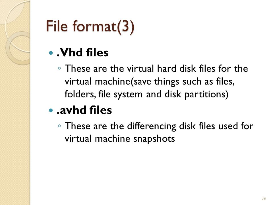File format(3).Vhd files ◦ These are the virtual hard disk files for the virtual machine(save things such as files, folders, file system and disk partitions).avhd files ◦ These are the differencing disk files used for virtual machine snapshots 26