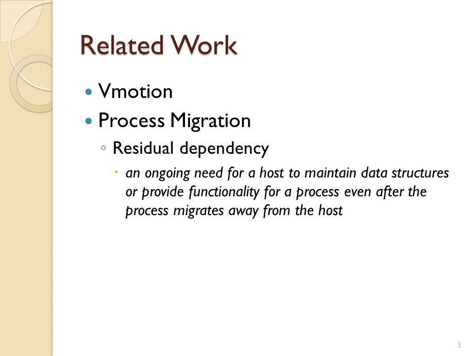 Related Work Vmotion Process Migration ◦ Residual dependency  an ongoing need for a host to maintain data structures or provide functionality for a process even after the process migrates away from the host 3