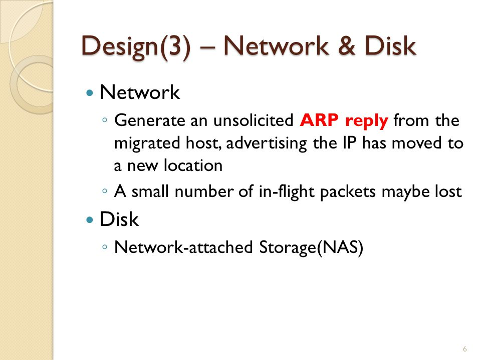 Design(3) – Network & Disk Network ◦ Generate an unsolicited ARP reply from the migrated host, advertising the IP has moved to a new location ◦ A small number of in-flight packets maybe lost Disk ◦ Network-attached Storage(NAS) 6
