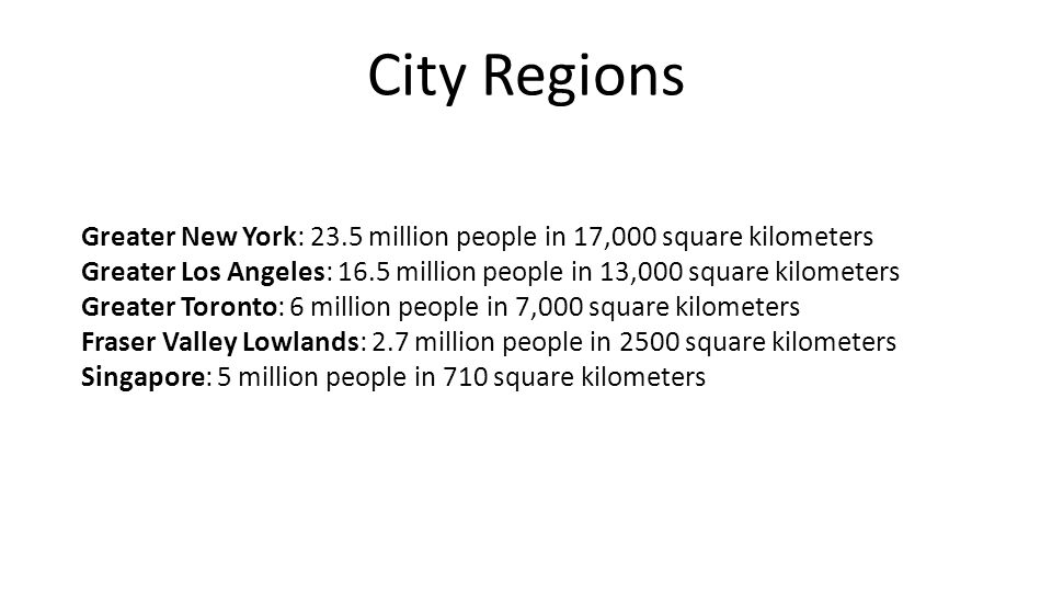 City Regions Greater New York: 23.5 million people in 17,000 square kilometers Greater Los Angeles: 16.5 million people in 13,000 square kilometers Greater Toronto: 6 million people in 7,000 square kilometers Fraser Valley Lowlands: 2.7 million people in 2500 square kilometers Singapore: 5 million people in 710 square kilometers