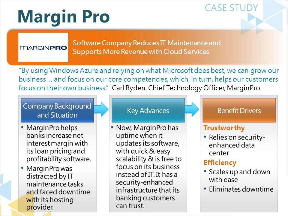 CASE STUDY By using Windows Azure and relying on what Microsoft does best, we can grow our business … and focus on our core competencies, which, in turn, helps our customers focus on their own business. Carl Ryden, Chief Technology Officer, MarginPro Margin Pro Software Company Reduces IT Maintenance and Supports More Revenue with Cloud Services