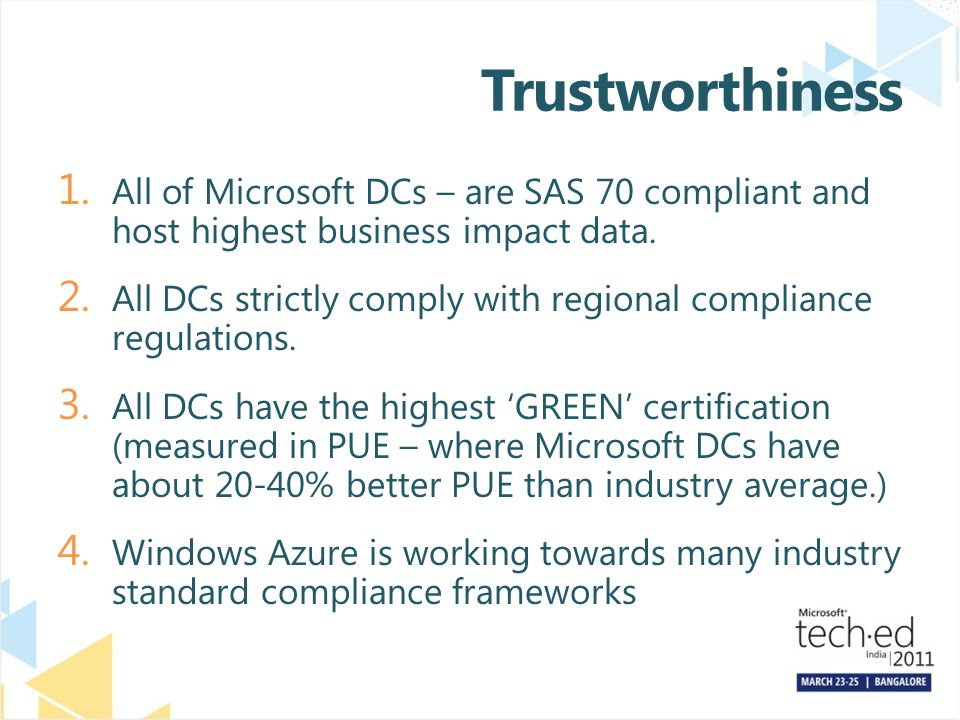 Trustworthiness 1. All of Microsoft DCs – are SAS 70 compliant and host highest business impact data. 2. All DCs strictly comply with regional complia