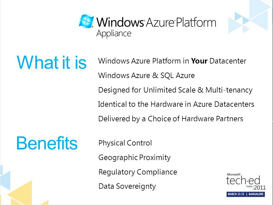 What it is Windows Azure Platform in Your Datacenter Windows Azure & SQL Azure Designed for Unlimited Scale & Multi-tenancy Identical to the Hardware in Azure Datacenters Delivered by a Choice of Hardware Partners Benefits Physical Control Geographic Proximity Regulatory Compliance Data Sovereignty