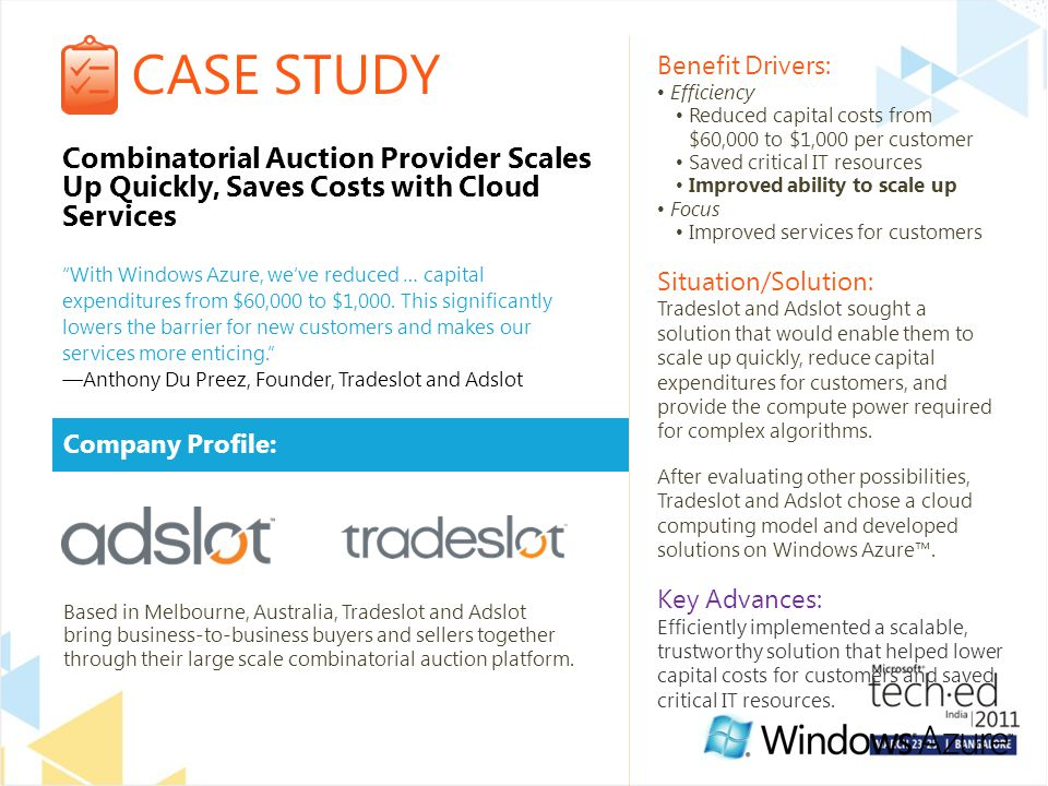 CASE STUDY Company Profile: Benefit Drivers: Efficiency Reduced capital costs from $60,000 to $1,000 per customer Saved critical IT resources Improved ability to scale up Focus Improved services for customers Situation/Solution: Tradeslot and Adslot sought a solution that would enable them to scale up quickly, reduce capital expenditures for customers, and provide the compute power required for complex algorithms.