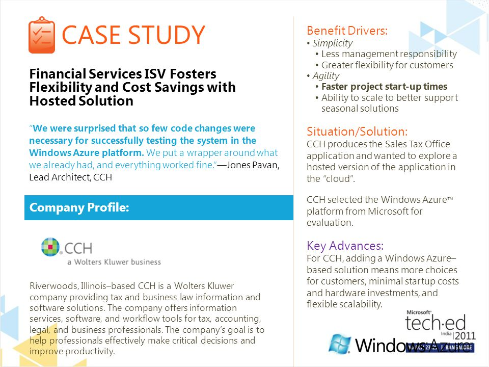 CASE STUDY Company Profile: Benefit Drivers: Simplicity Less management responsibility Greater flexibility for customers Agility Faster project start-up times Ability to scale to better support seasonal solutions Situation/Solution: CCH produces the Sales Tax Office application and wanted to explore a hosted version of the application in the cloud .