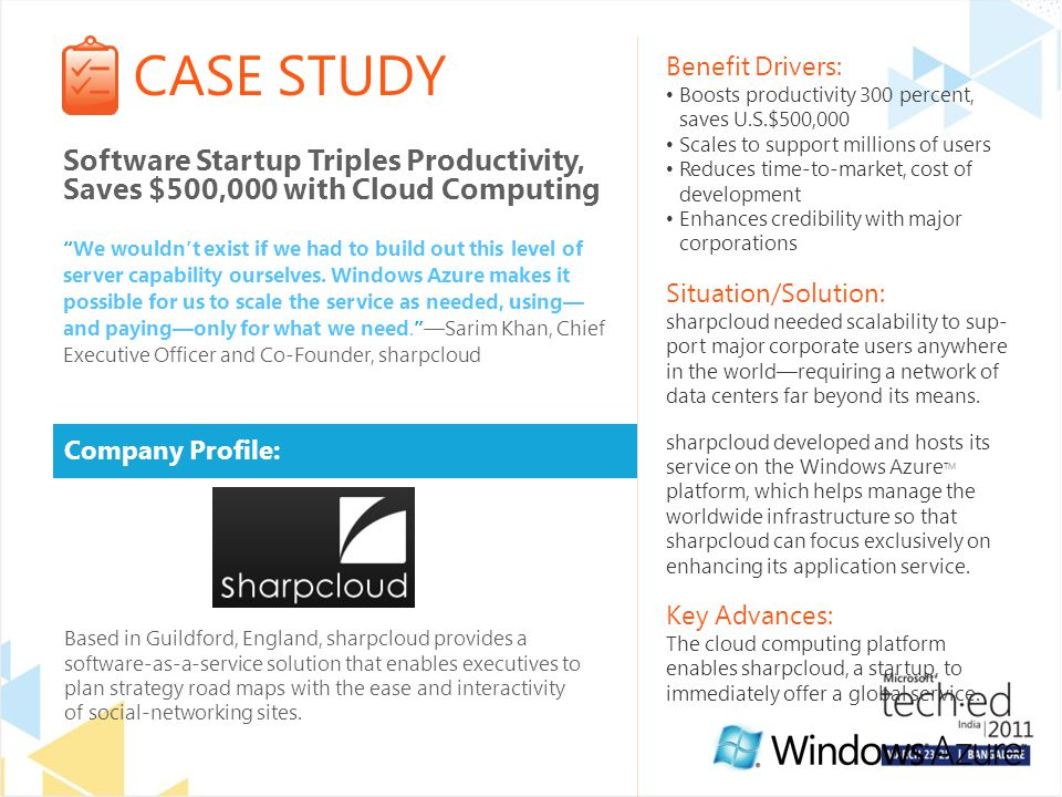 CASE STUDY Company Profile: Benefit Drivers: Boosts productivity 300 percent, saves U.S.$500,000 Scales to support millions of users Reduces time-to-market, cost of development Enhances credibility with major corporations Situation/Solution: sharpcloud needed scalability to sup- port major corporate users anywhere in the world—requiring a network of data centers far beyond its means.