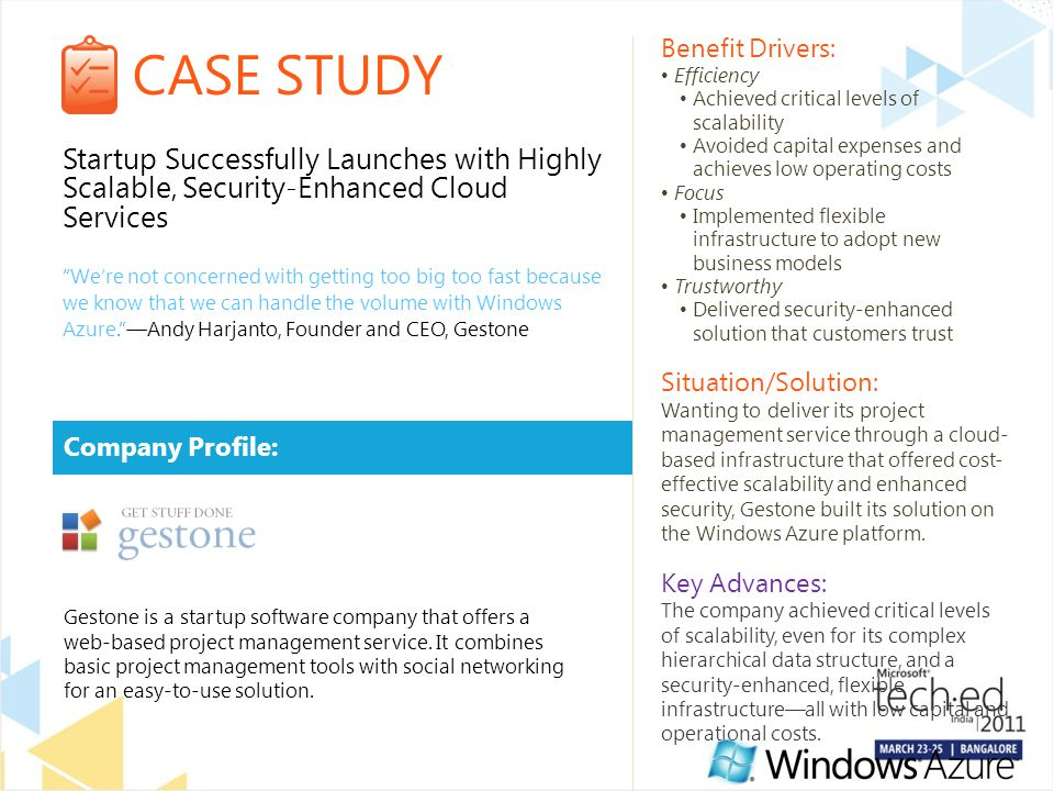 CASE STUDY Company Profile: Benefit Drivers: Efficiency Achieved critical levels of scalability Avoided capital expenses and achieves low operating costs Focus Implemented flexible infrastructure to adopt new business models Trustworthy Delivered security-enhanced solution that customers trust Situation/Solution: Wanting to deliver its project management service through a cloud- based infrastructure that offered cost- effective scalability and enhanced security, Gestone built its solution on the Windows Azure platform.