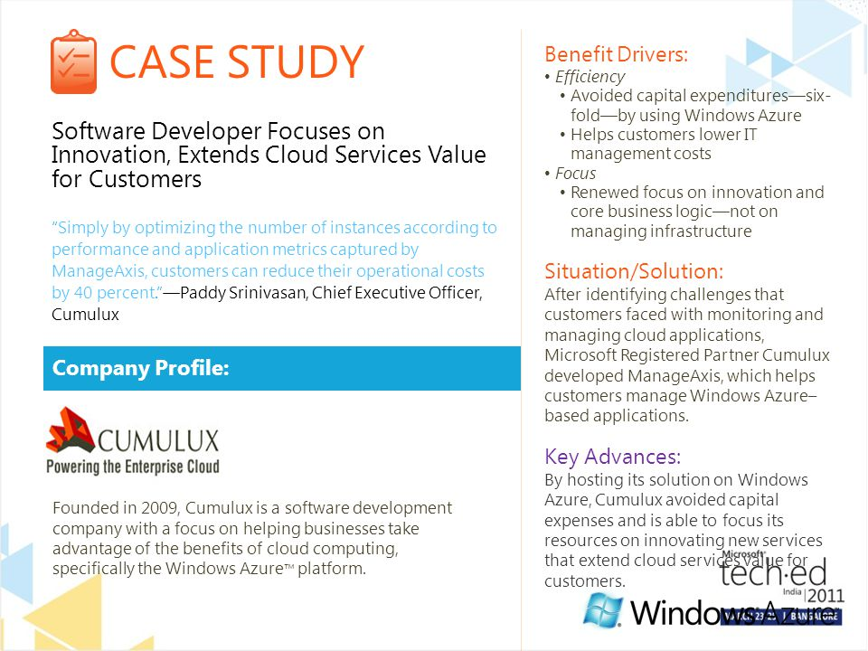 CASE STUDY Company Profile: Benefit Drivers: Efficiency Avoided capital expenditures—six- fold—by using Windows Azure Helps customers lower IT management costs Focus Renewed focus on innovation and core business logic—not on managing infrastructure Situation/Solution: After identifying challenges that customers faced with monitoring and managing cloud applications, Microsoft Registered Partner Cumulux developed ManageAxis, which helps customers manage Windows Azure– based applications.