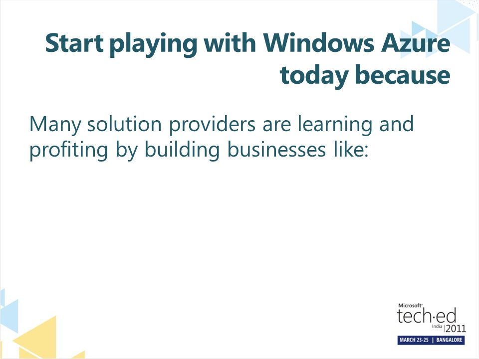 Start playing with Windows Azure today because Many solution providers are learning and profiting by building businesses like: