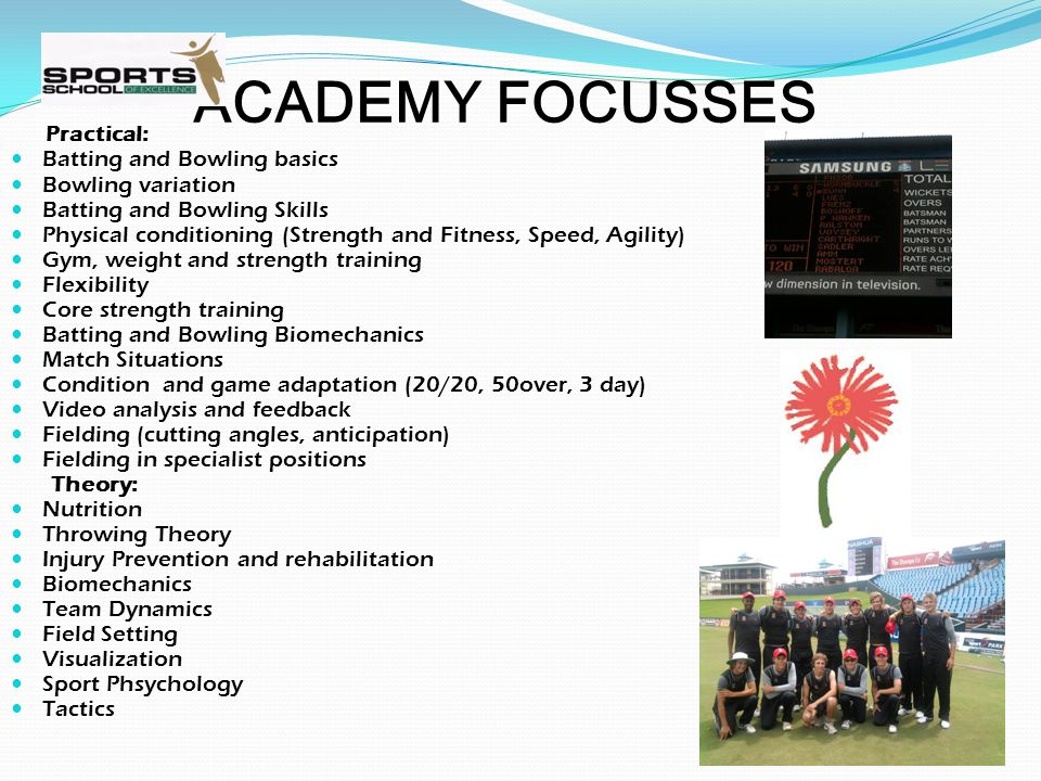 ACADEMY FOCUSSES Practical: Batting and Bowling basics Bowling variation Batting and Bowling Skills Physical conditioning (Strength and Fitness, Speed, Agility) Gym, weight and strength training Flexibility Core strength training Batting and Bowling Biomechanics Match Situations Condition and game adaptation (20/20, 50over, 3 day) Video analysis and feedback Fielding (cutting angles, anticipation) Fielding in specialist positions Theory: Nutrition Throwing Theory Injury Prevention and rehabilitation Biomechanics Team Dynamics Field Setting Visualization Sport Phsychology Tactics