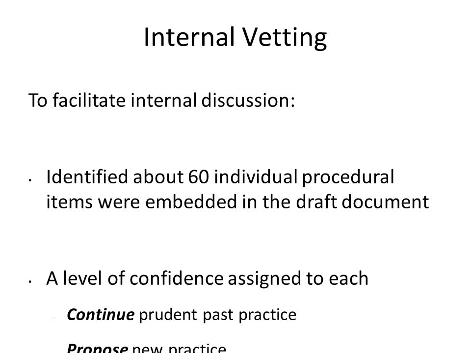Internal Vetting To facilitate internal discussion: Identified about 60 individual procedural items were embedded in the draft document A level of confidence assigned to each – Continue prudent past practice – Propose new practice – Discuss a tentative position with the experts