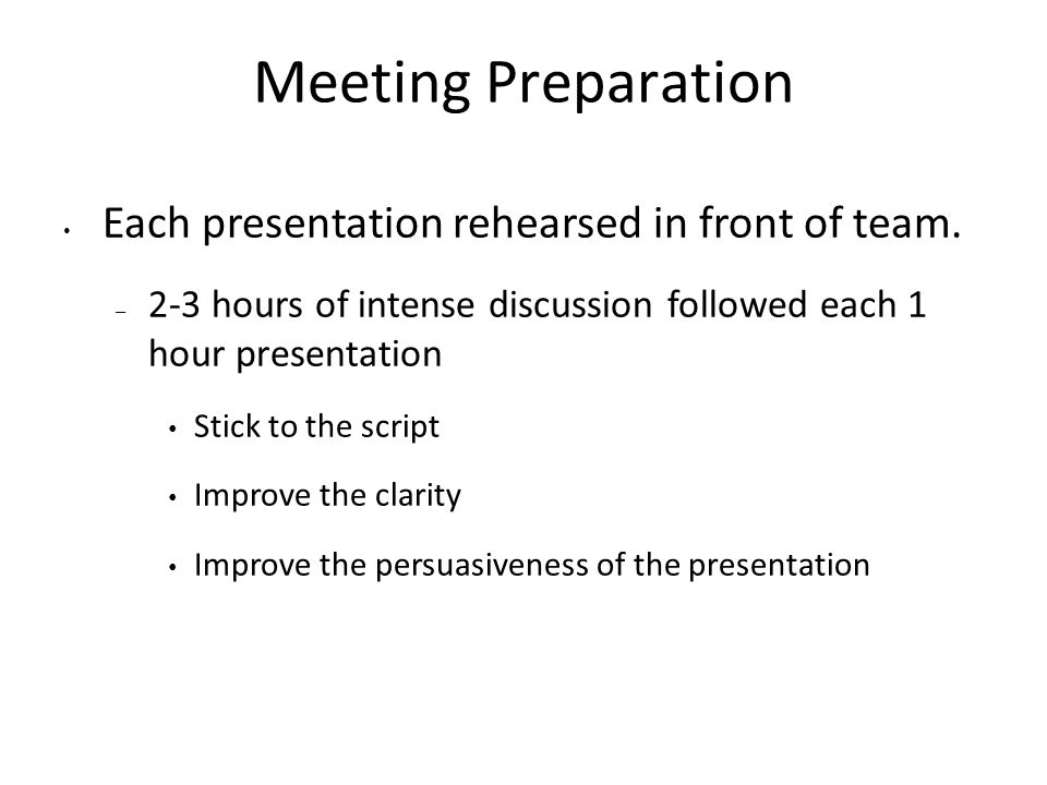 Meeting Preparation Each presentation rehearsed in front of team.