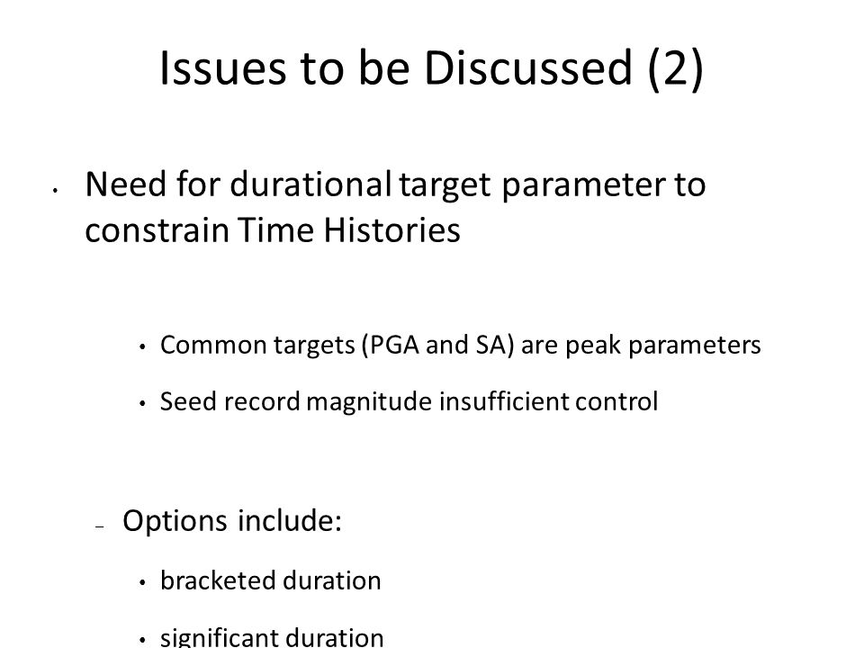 Issues to be Discussed (2) Need for durational target parameter to constrain Time Histories Common targets (PGA and SA) are peak parameters Seed record magnitude insufficient control – Options include: bracketed duration significant duration Cumulative Average Velocity (CAV) Arias Intensity