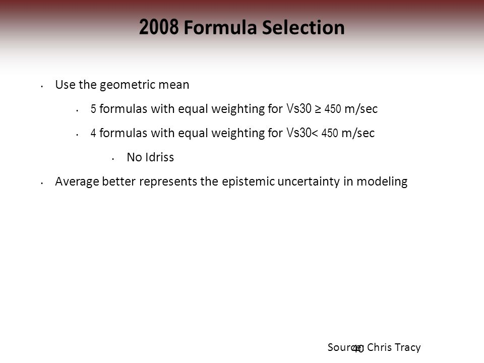 2008 Formula Selection Use the geometric mean 5 formulas with equal weighting for Vs30 ≥ 450 m/sec 4 formulas with equal weighting for Vs30 < 450 m/sec No Idriss Average better represents the epistemic uncertainty in modeling 40 Source: Chris Tracy