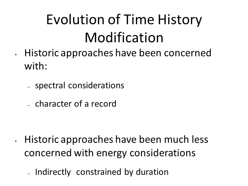 Evolution of Time History Modification Historic approaches have been concerned with: – spectral considerations – character of a record Historic approaches have been much less concerned with energy considerations – Indirectly constrained by duration – Directly constrained by Arias Intensity