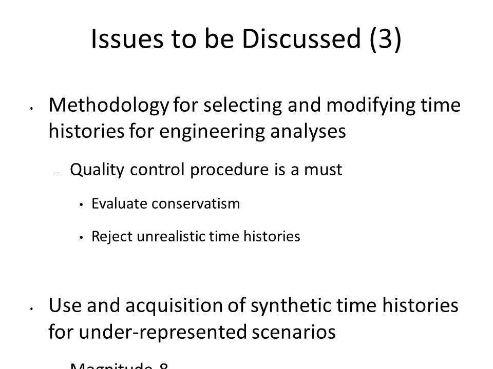 Issues to be Discussed (3) Methodology for selecting and modifying time histories for engineering analyses – Quality control procedure is a must Evaluate conservatism Reject unrealistic time histories Use and acquisition of synthetic time histories for under-represented scenarios – Magnitude 8 – Near field sites – Hard rock site condition