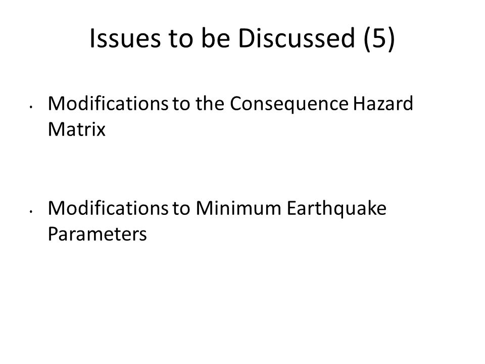 Issues to be Discussed (5) Modifications to the Consequence Hazard Matrix Modifications to Minimum Earthquake Parameters