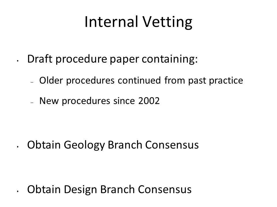 Internal Vetting Draft procedure paper containing: – Older procedures continued from past practice – New procedures since 2002 Obtain Geology Branch Consensus Obtain Design Branch Consensus Formal briefing for Division Chief approval