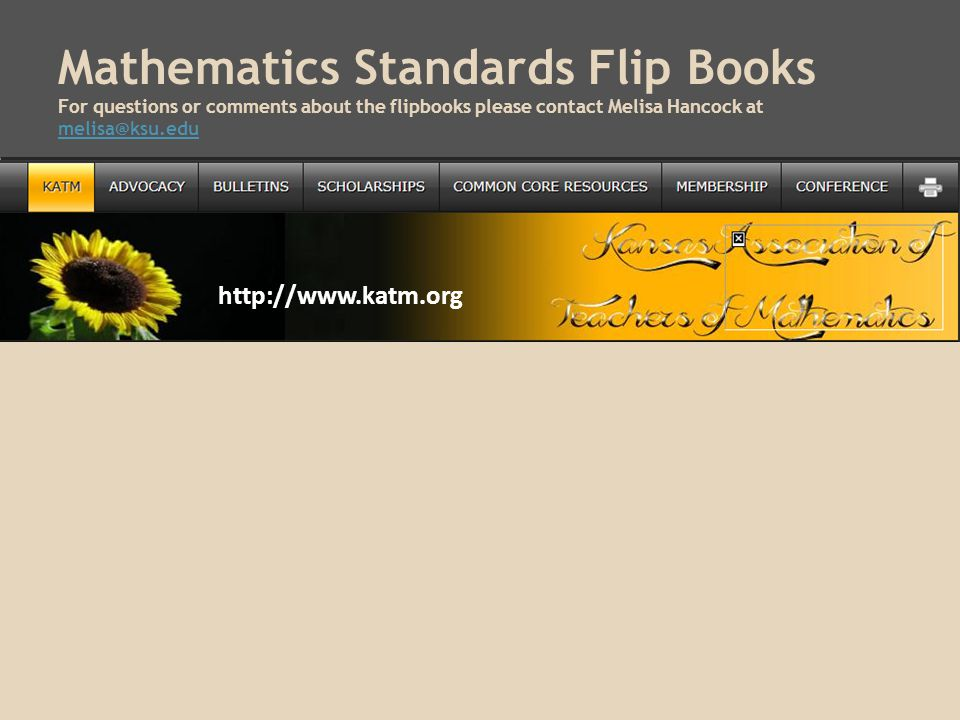 Mathematics Standards Flip Books For questions or comments about the flipbooks please contact Melisa Hancock at melisa@ksu.edu melisa@ksu.edu http://www.katm.org