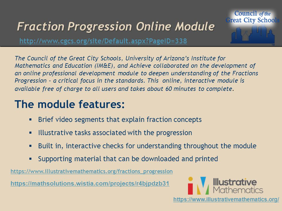 Fraction Progression Online Module The Council of the Great City Schools, University of Arizona's Institute for Mathematics and Education (IM&E), and Achieve collaborated on the development of an online professional development module to deepen understanding of the Fractions Progression - a critical focus in the standards.
