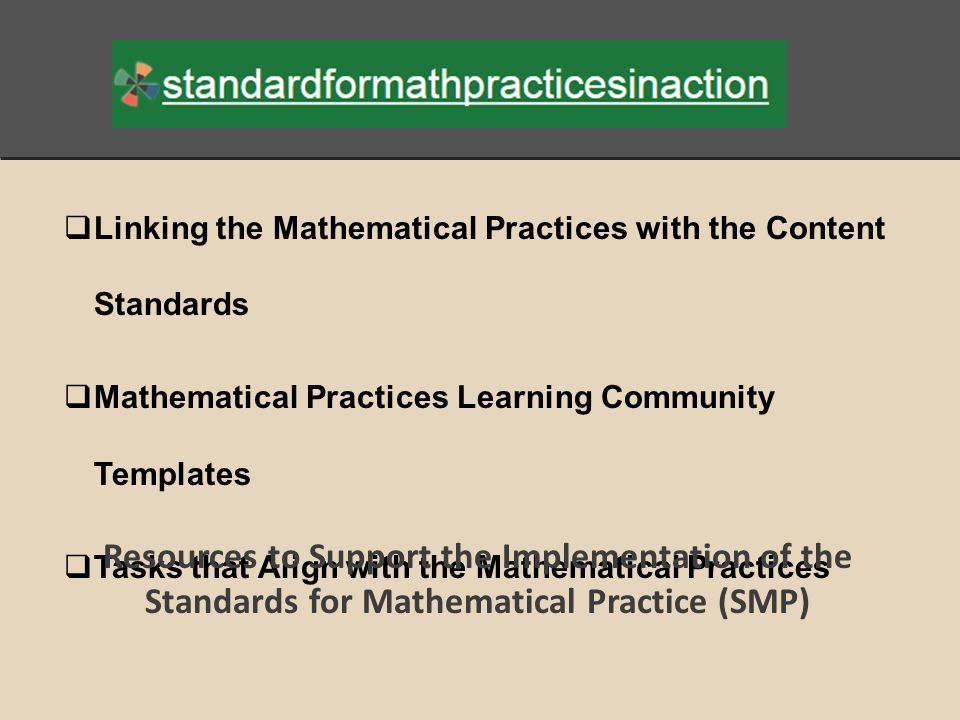  Linking the Mathematical Practices with the Content Standards  Mathematical Practices Learning Community Templates  Tasks that Align with the Mathematical Practices Resources to Support the Implementation of the Standards for Mathematical Practice (SMP)